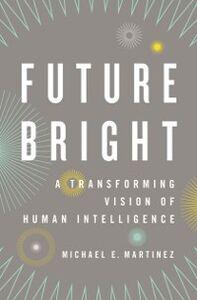 Foto Cover di Future Bright: A Transforming Vision of Human Intelligence, Ebook inglese di Michael E. Martinez, edito da Oxford University Press