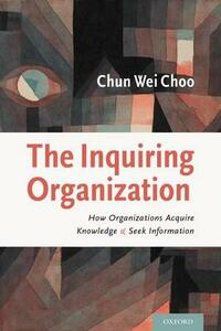 The Inquiring Organization: How Organizations Acquire Knowledge and Seek Information - Chun Wei Choo - cover