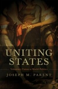 Foto Cover di Uniting States: Voluntary Union in World Politics, Ebook inglese di Joseph M. Parent, edito da Oxford University Press