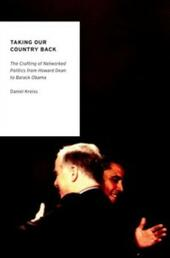 Taking Our Country Back: The Crafting of Networked Politics from Howard Dean to Barack Obama