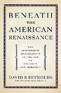Beneath the American Renaissance: The Subversive Imagination in the Age of Emerson and Melville - David S. Reynolds - cover