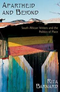 Apartheid and Beyond: South African Writers and the Politics of Place - Rita Barnard - cover