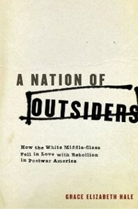 Ebook in inglese Nation of Outsiders: How the White Middle Class Fell in Love with Rebellion in Postwar America Hale, Grace Elizabeth