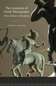 The Invention of Greek Ethnography: From Homer to Herodotus - Joseph E. Skinner - cover