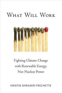 What Will Work: Fighting Climate Change with Renewable Energy, Not Nuclear Power - Kristin Shrader-Frechette - cover