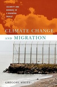 Climate Change and Migration: Security and Borders in a Warming World - Gregory White - cover