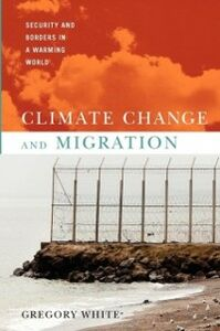 Ebook in inglese Climate Change and Migration: Security and Borders in a Warming World White, Gregory