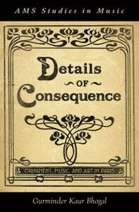 Ebook in inglese Details of Consequence: Ornament, Music, and Art in Paris Bhogal, Gurminder Kaur