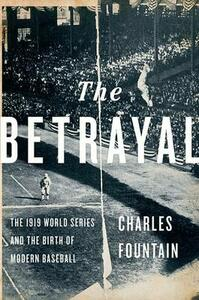 The Betrayal: The 1919 World Series and the Birth of Modern Baseball - Charles Fountain - cover