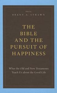 The Bible and the Pursuit of Happiness: What the Old and New Testaments Teach Us about the Good Life - cover