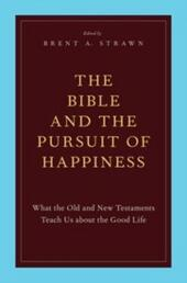 Bible and the Pursuit of Happiness: What the Old and New Testaments Teach Us about the Good Life
