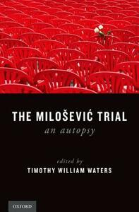The Milosevic Trial: An Autopsy - Timothy William Waters - cover