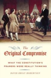 Original Compromise: What the Constitution's Framers Were Really Thinking