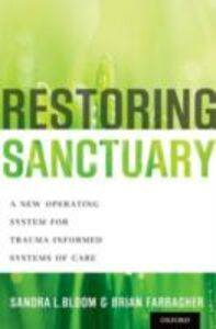Ebook in inglese Restoring Sanctuary: A New Operating System for Trauma-Informed Systems of Care Bloom, Sandra L. , Farragher, Brian