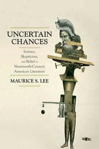 Uncertain Chances: Science, Skepticism, and Belief in Nineteenth-Century American Literature - Maurice S. Lee - cover