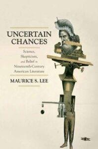 Foto Cover di Uncertain Chances: Science, Skepticism, and Belief in Nineteenth-Century American Literature, Ebook inglese di Maurice S. Lee, edito da Oxford University Press
