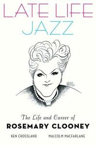 Late Life Jazz: The Life and Career of Rosemary Clooney - Ken Crossland,Malcolm Macfarlane - cover