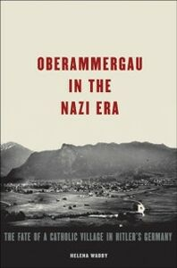 Ebook in inglese Oberammergau in the Nazi Era: The Fate of a Catholic Village in Hitler's Germany Waddy, Helena