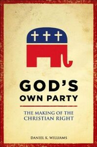 Ebook in inglese God's Own Party: The Making of the Christian Right Williams, Daniel K.
