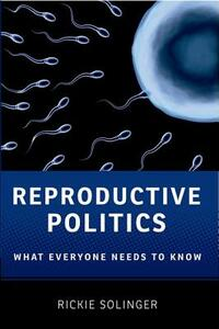 Reproductive Politics: What Everyone Needs to Know (R) - Rickie Solinger - cover