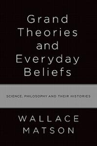 Grand Theories and Everyday Beliefs: Science, Philosophy, and their Histories - Wallace I. Matson - cover
