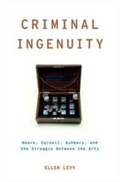 Criminal Ingenuity: Moore, Cornell, Ashbery, and the Struggle Between the Arts