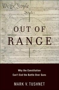 Ebook in inglese Out of Range: Why the Constitution Can't End the Battle over Guns Tushnet, Mark V.