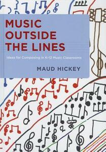 Music Outside the Lines: Ideas for Composing in K-12 Music Classrooms - Maud Hickey - cover