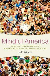 Mindful America: The Mutual Transformation of Buddhism Meditation and American Culture - Jeff Wilson - cover