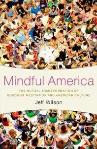 Foto Cover di Mindful America: The Mutual Transformation of Buddhist Meditation and American Culture, Ebook inglese di Jeff Wilson, edito da Oxford University Press