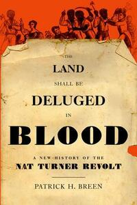 The Land Shall Be Deluged in Blood: A New History of the Nat Turner Revolt - Patrick H. Breen - cover