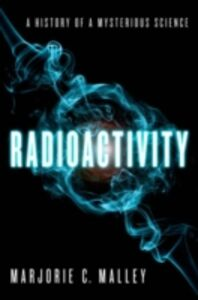 Ebook in inglese Radioactivity: A History of a Mysterious Science Malley, Marjorie C.