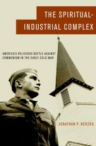 Foto Cover di Spiritual-Industrial Complex: America's Religious Battle against Communism in the Early Cold War, Ebook inglese di Jonathan P. Herzog, edito da Oxford University Press