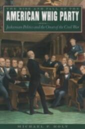 Rise and Fall of the American Whig Party: Jacksonian Politics and the Onset of the Civil War