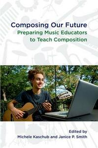 Composing our Future: Preparing Music Educators to Teach Composition - cover