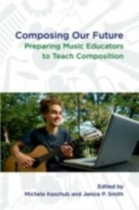 Ebook in inglese Composing Our Future: Preparing Music Educators to Teach Composition