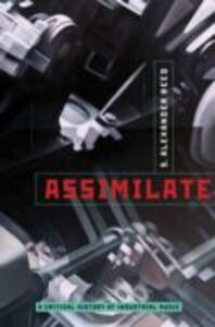 Ebook in inglese Assimilate: A Critical History of Industrial Music Reed, S. Alexander