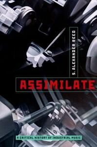 Assimilate: A Critical History of Industrial Music - S. Alexander Reed - cover