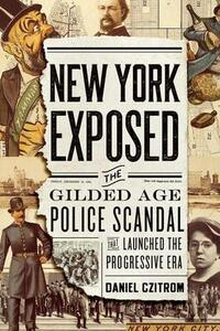 New York Exposed!: The Gilded Age Police Scandal that Launched the Progressive Era - Daniel Czitrom - cover