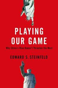 Playing Our Game: Why China's Rise Doesn't Threaten the West - Edward S. Steinfeld - cover