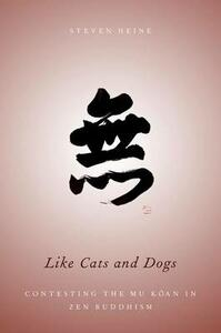 Like Cats and Dogs: Contesting the Mu Koan in Zen Buddhism - Steven Heine - cover