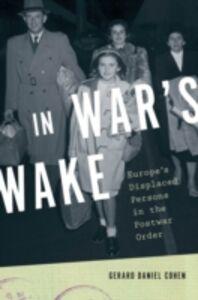 Foto Cover di In War's Wake: Europe's Displaced Persons in the Postwar Order, Ebook inglese di Gerard Daniel Cohen, edito da Oxford University Press