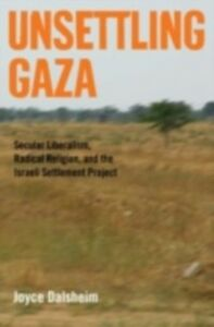 Ebook in inglese Unsettling Gaza: Secular Liberalism, Radical Religion, and the Israeli Settlement Project Dalsheim, Joyce