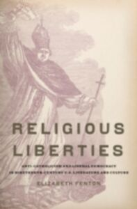 Ebook in inglese Religious Liberties: Anti-Catholicism and Liberal Democracy in Nineteenth-Century U.S. Literature and Culture Fenton, Elizabeth