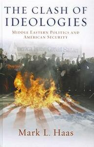 The Clash of Ideologies: Middle Eastern Politics and American Security - Mark L. Haas - cover