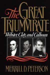 Ebook in inglese Great Triumvirate: Webster, Clay, and Calhoun Peterson, Merrill D.