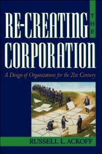 Ebook in inglese Re-Creating the Corporation: A Design of Organizations for the 21st Century Ackoff, Russell L.