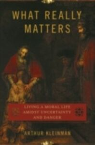Ebook in inglese What Really Matters: Living a Moral Life amidst Uncertainty and Danger Kleinman, Arthur