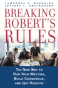 Ebook in inglese Breaking Robert's Rules: The New Way to Run Your Meeting, Build Consensus, and Get Results Cruikshank, Jeffrey L. , Susskind, Lawrence E.