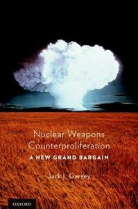 Nuclear Weapons Counterproliferation: A New Grand Bargain - Jack Garvey - cover